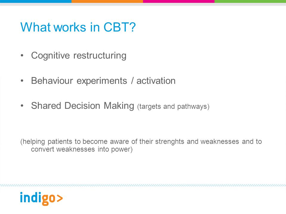 Cognitive restructuring Behaviour experiments / activation Shared Decision Making (targets and pathways) (helping patients to become aware of their strenghts and weaknesses and to convert weaknesses into power)