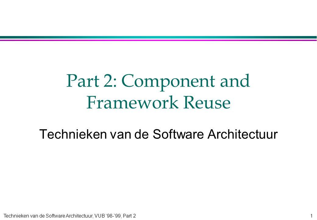 Technieken van de Software Architectuur, VUB '98-'99, Part 21 Part 2: Component and Framework Reuse Technieken van de Software Architectuur