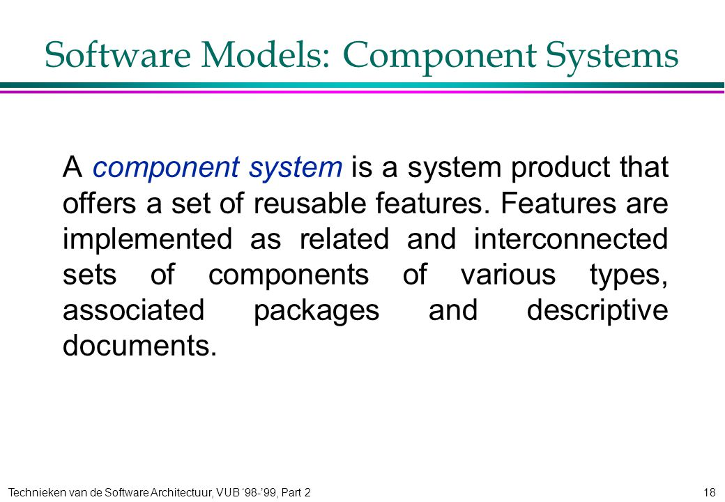 Technieken van de Software Architectuur, VUB '98-'99, Part 218 Software Models: Component Systems A component system is a system product that offers a set of reusable features.