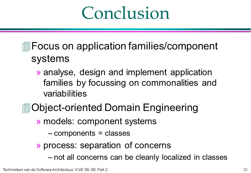 Technieken van de Software Architectuur, VUB '98-'99, Part 231 Conclusion 4Focus on application families/component systems »analyse, design and implement application families by focussing on commonalities and variabilities 4Object-oriented Domain Engineering »models: component systems –components = classes »process: separation of concerns –not all concerns can be cleanly localized in classes