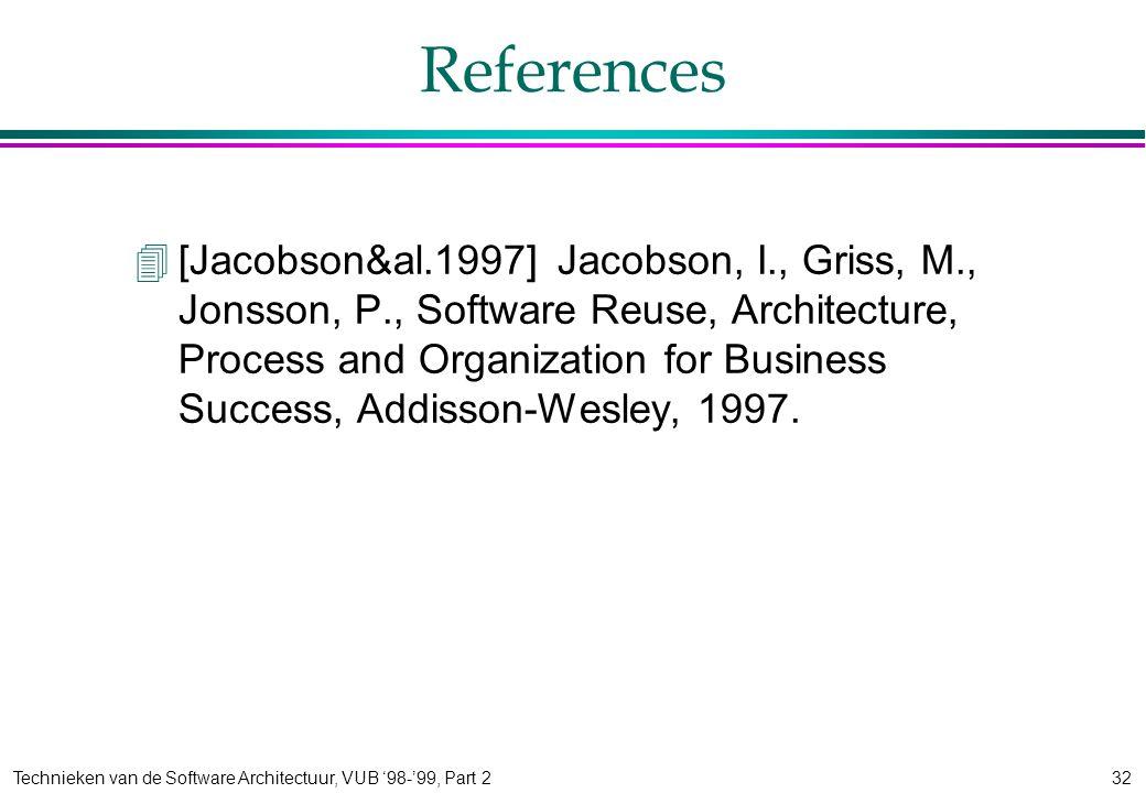 Technieken van de Software Architectuur, VUB '98-'99, Part 232 References 4[Jacobson&al.1997]Jacobson, I., Griss, M., Jonsson, P., Software Reuse, Architecture, Process and Organization for Business Success, Addisson-Wesley, 1997.