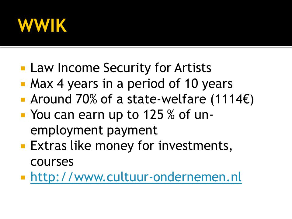  Law Income Security for Artists  Max 4 years in a period of 10 years  Around 70% of a state-welfare (1114€)  You can earn up to 125 % of un- empl
