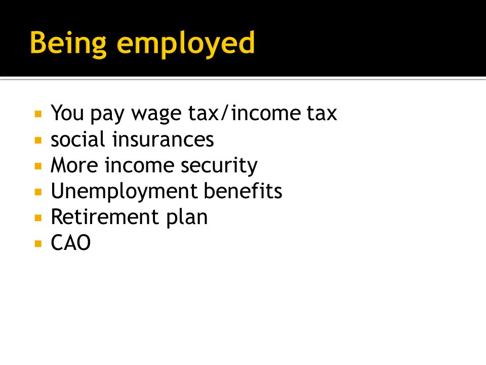  You pay wage tax/income tax  social insurances  More income security  Unemployment benefits  Retirement plan  CAO