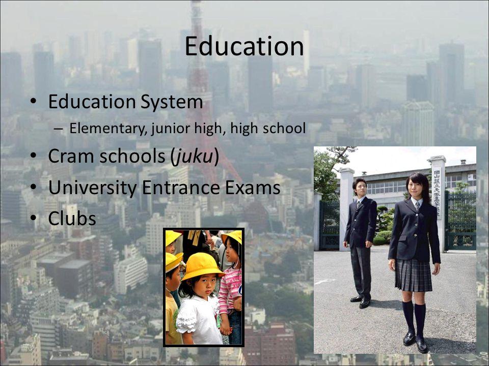 Education Education System – Elementary, junior high, high school Cram schools (juku) University Entrance Exams Clubs