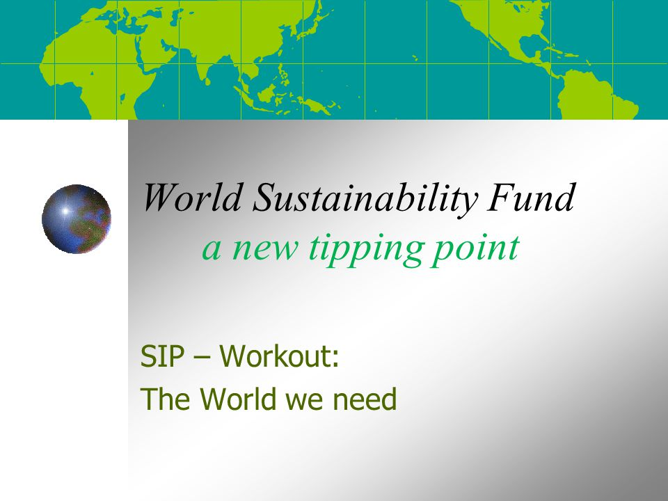 World Sustainability Fund a new tipping point SIP – Workout: The World we need