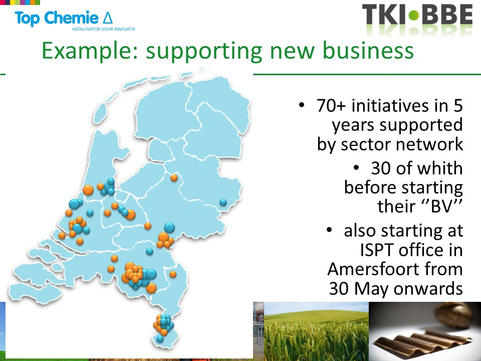 Example: supporting new business 70+ initiatives in 5 years supported by sector network 30 of whith before starting their ''BV'' also starting at ISPT