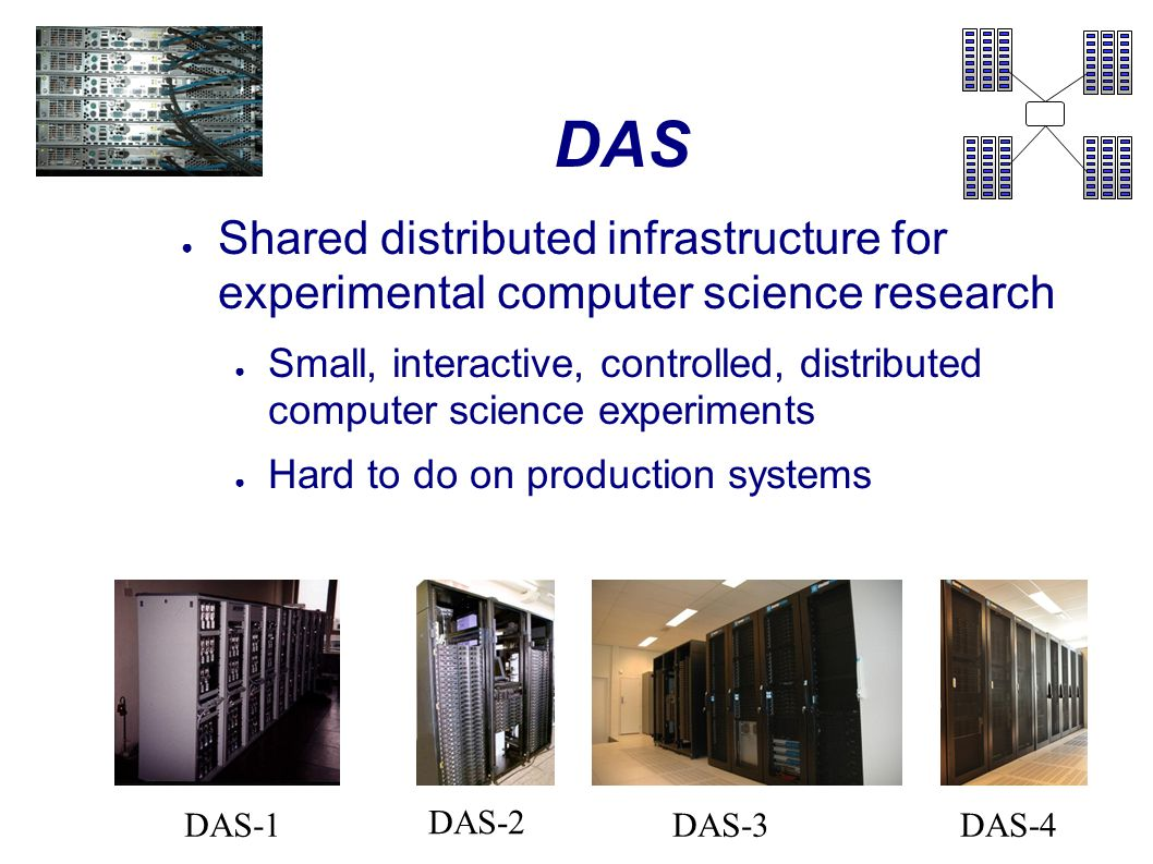 DAS ● Shared distributed infrastructure for experimental computer science research ● Small, interactive, controlled, distributed computer science experiments ● Hard to do on production systems DAS-2 DAS-3DAS-4DAS-1