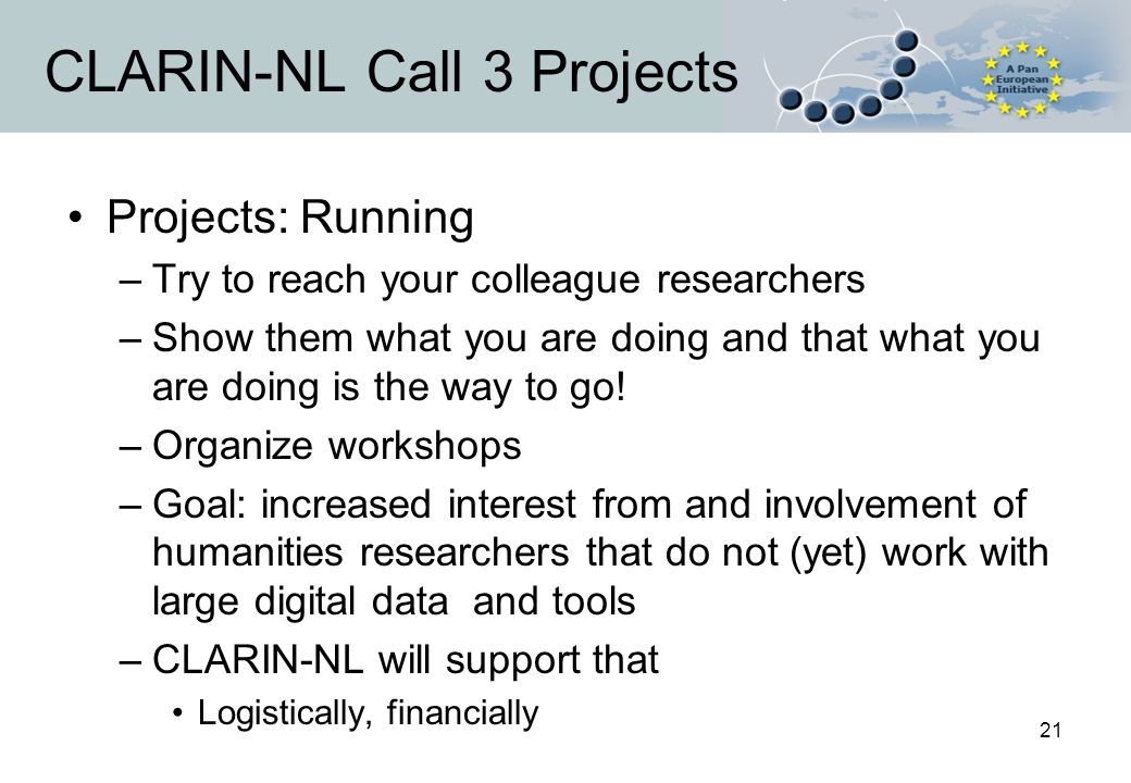 21 CLARIN-NL Call 3 Projects Projects: Running –Try to reach your colleague researchers –Show them what you are doing and that what you are doing is t