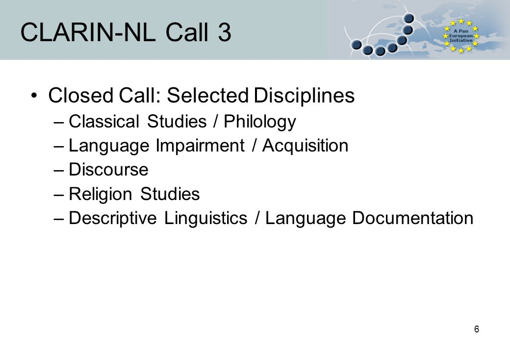 6 CLARIN-NL Call 3 Closed Call: Selected Disciplines –Classical Studies / Philology –Language Impairment / Acquisition –Discourse –Religion Studies –D