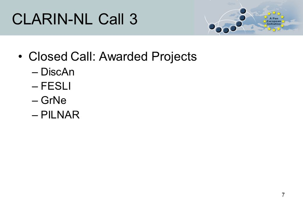 7 CLARIN-NL Call 3 Closed Call: Awarded Projects –DiscAn –FESLI –GrNe –PILNAR