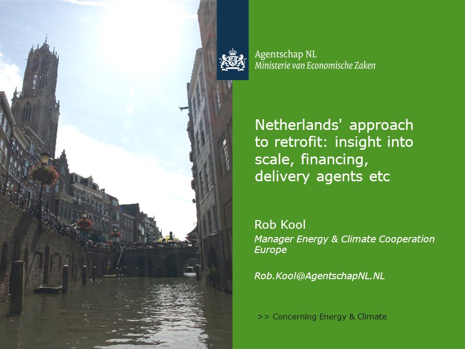 >> Concerning Energy & Climate Netherlands approach to retrofit: insight into scale, financing, delivery agents etc Rob Kool Manager Energy & Climate Cooperation Europe Rob.Kool@AgentschapNL.NL