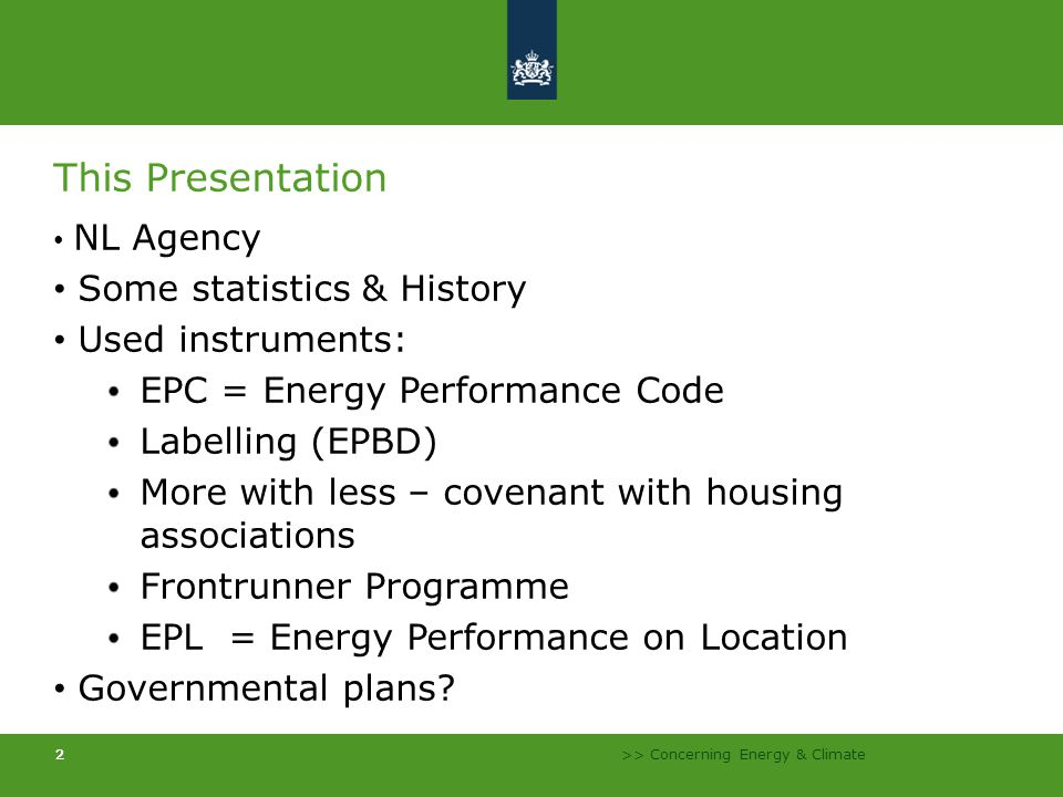 >> Concerning Energy & Climate 222 This Presentation NL Agency Some statistics & History Used instruments: EPC = Energy Performance Code Labelling (EPBD) More with less – covenant with housing associations Frontrunner Programme EPL = Energy Performance on Location Governmental plans