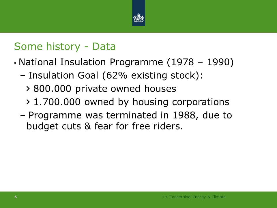 >> Concerning Energy & Climate 7 Some history - Data Results 1 or more types of insulation attached to: 602 thousand private owned homes 1,2 million rented houses Achievements Energy savings: 1449 million m3 natural gas/annum Job creation in times of high unemployment (7500 fte/annum) Savings > programme Estimate.