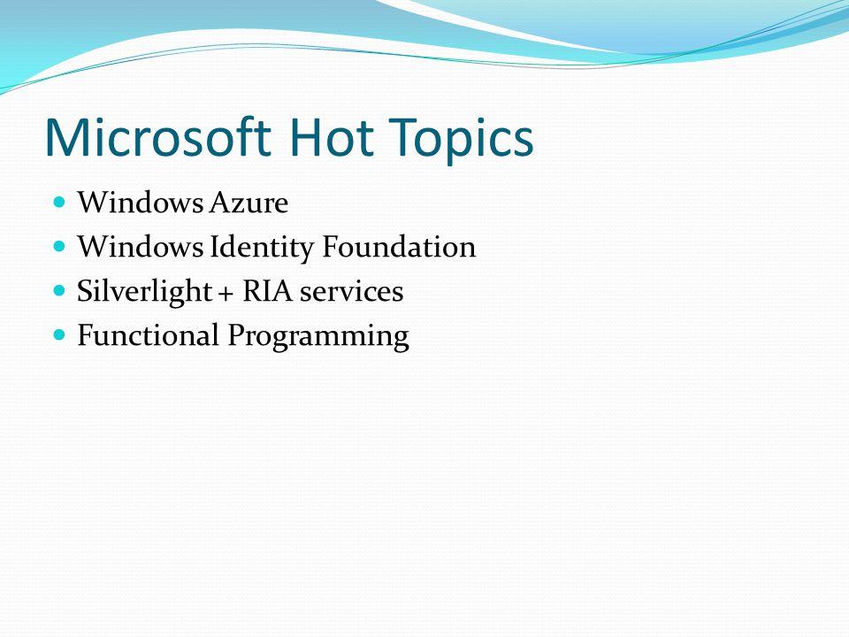 Microsoft Hot Topics Windows Azure Windows Identity Foundation Silverlight + RIA services Functional Programming