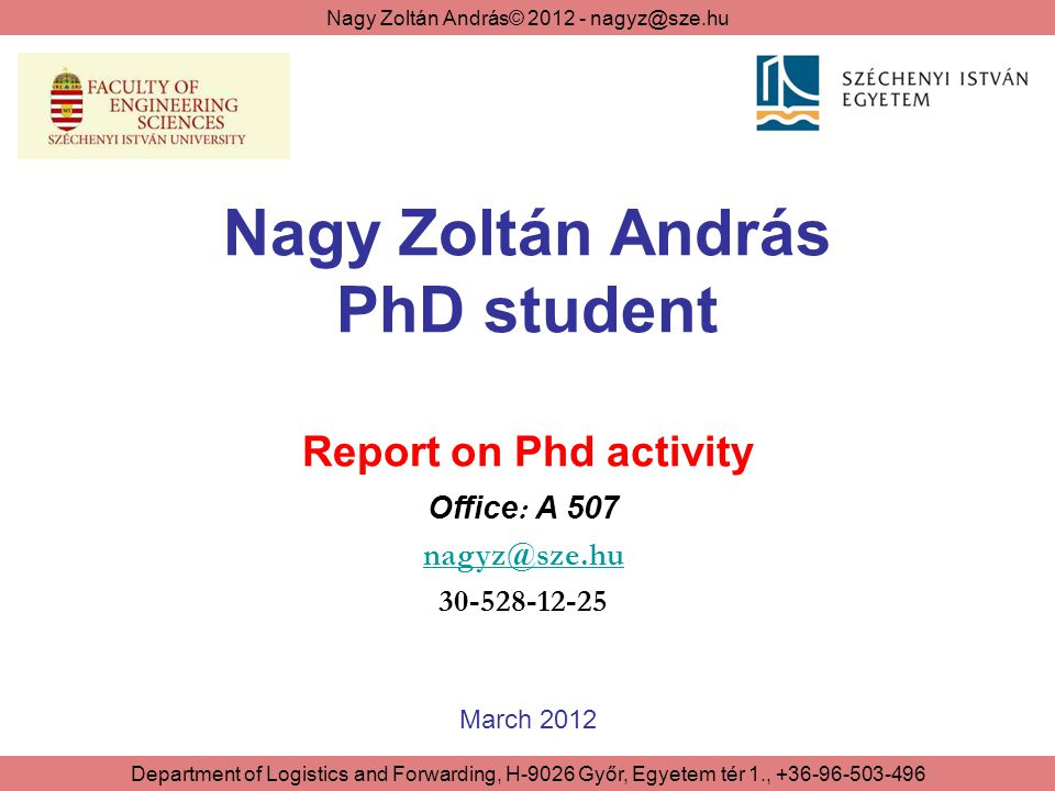 Nagy Zoltán András© 2012 - nagyz@sze.hu Department of Logistics and Forwarding, H-9026 Győr, Egyetem tér 1., +36-96-503-496 Structure of the Report 1.Organized courses 2.Scientific requirements 2/1 - Publications 2/2 - Conferences 2/3 – Research activities 2/4 – Education activites 3.