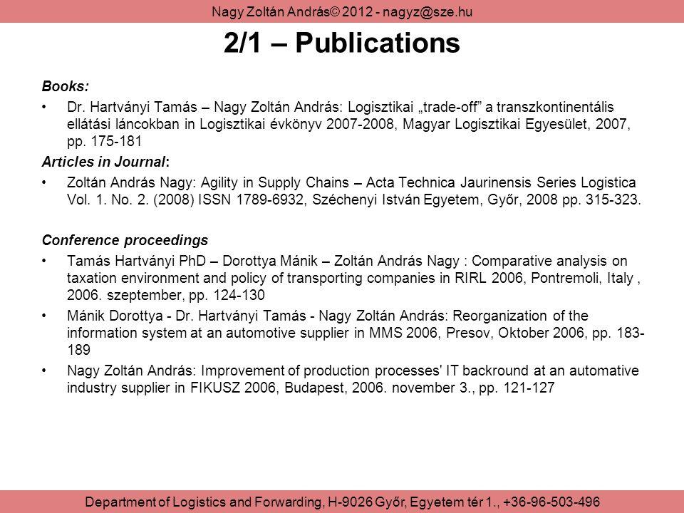 Nagy Zoltán András© 2012 - nagyz@sze.hu Department of Logistics and Forwarding, H-9026 Győr, Egyetem tér 1., +36-96-503-496 2/1 – Publications Books: Dr.