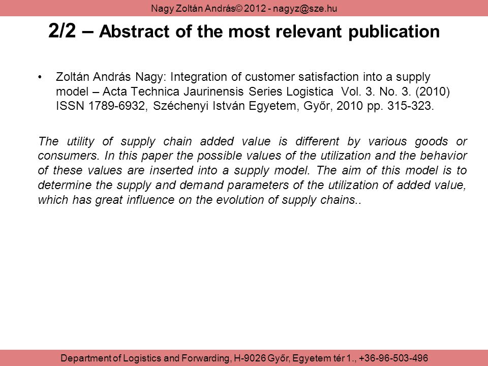 Nagy Zoltán András© 2012 - nagyz@sze.hu Department of Logistics and Forwarding, H-9026 Győr, Egyetem tér 1., +36-96-503-496 2/2 – Abstract of the most relevant publication Zoltán András Nagy: Integration of customer satisfaction into a supply model – Acta Technica Jaurinensis Series Logistica Vol.