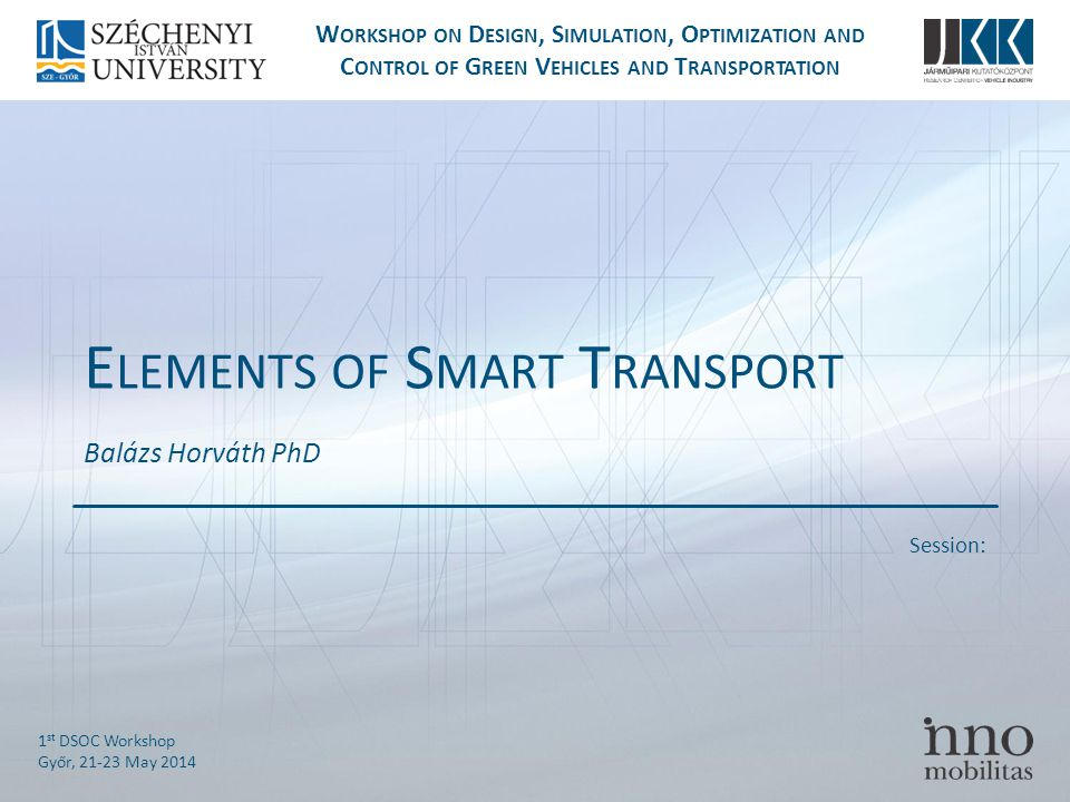 Session: W ORKSHOP ON D ESIGN, S IMULATION, O PTIMIZATION AND C ONTROL OF G REEN V EHICLES AND T RANSPORTATION 1 st DSOC Workshop Győr, May 2014 E LEMENTS OF S MART T RANSPORT Balázs Horváth PhD