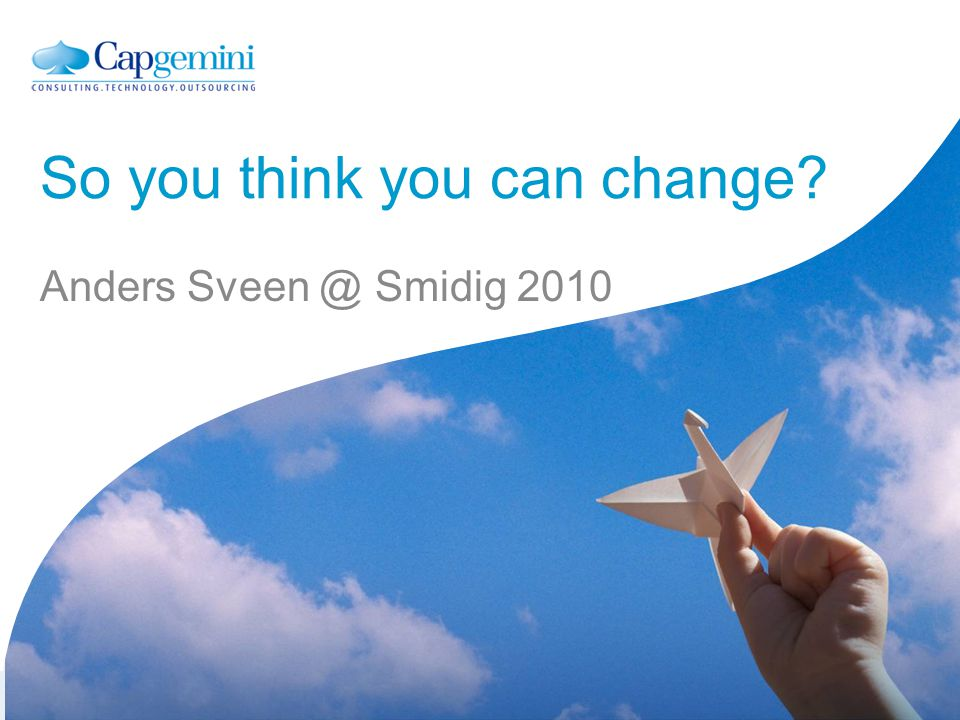 Together. Free your energies Anders Sveen @ Smidig 2010 So you think you can change? Anders Sveen @ Smidig 2010