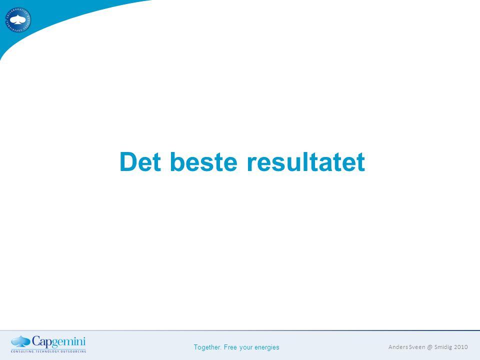 Together. Free your energies Anders Sveen @ Smidig 2010 Det beste resultatet