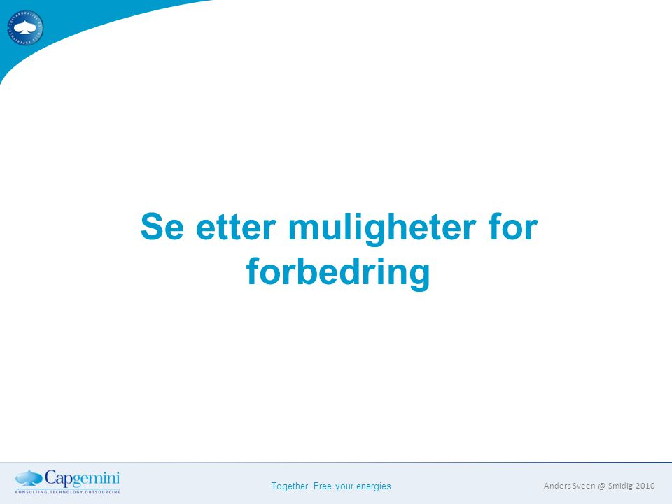 Together. Free your energies Anders Sveen @ Smidig 2010 Se etter muligheter for forbedring