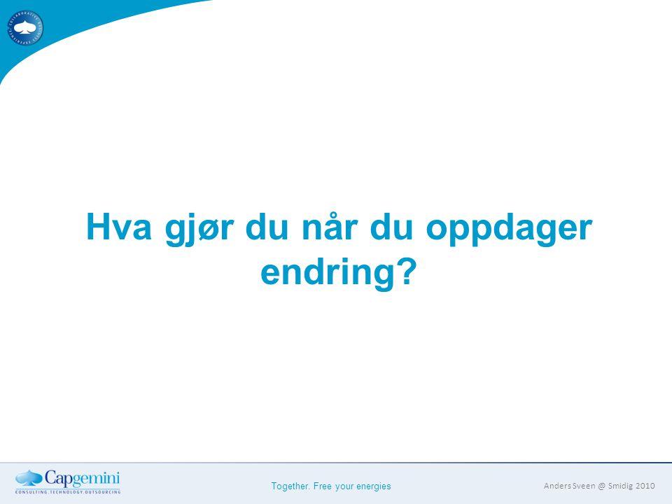 Together. Free your energies Anders Sveen @ Smidig 2010 Hva gjør du når du oppdager endring?