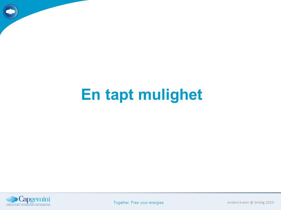 Together. Free your energies Anders Sveen @ Smidig 2010 En tapt mulighet