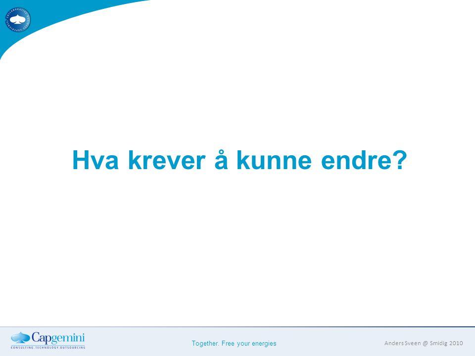 Together. Free your energies Anders Sveen @ Smidig 2010 Hva krever å kunne endre?