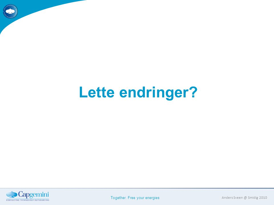 Together. Free your energies Anders Sveen @ Smidig 2010 Lette endringer