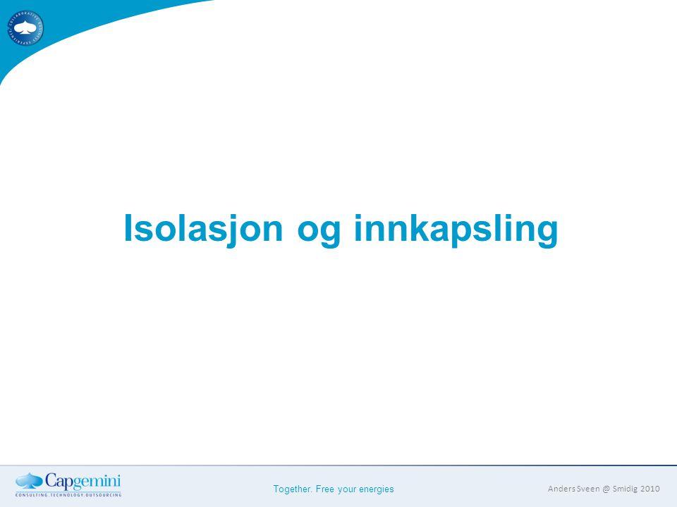 Together. Free your energies Anders Sveen @ Smidig 2010 Isolasjon og innkapsling