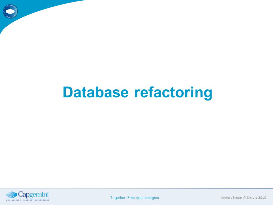 Together. Free your energies Anders Sveen @ Smidig 2010 Database refactoring