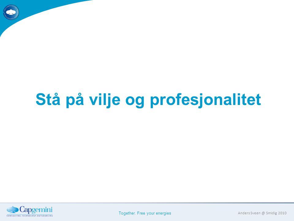 Together. Free your energies Anders Sveen @ Smidig 2010 Stå på vilje og profesjonalitet