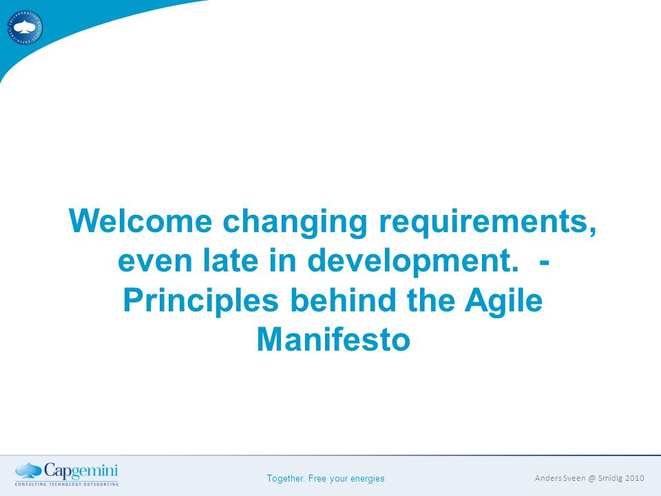 Together. Free your energies Anders Sveen @ Smidig 2010 Welcome changing requirements, even late in development. - Principles behind the Agile Manifes