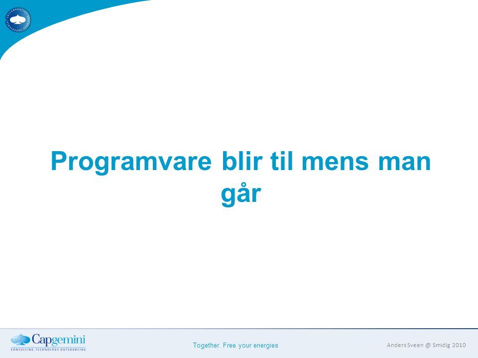 Together. Free your energies Anders Sveen @ Smidig 2010 Programvare blir til mens man går