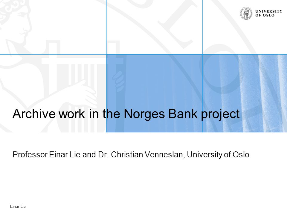 Einar Lie Archive work in the Norges Bank project Professor Einar Lie and Dr.