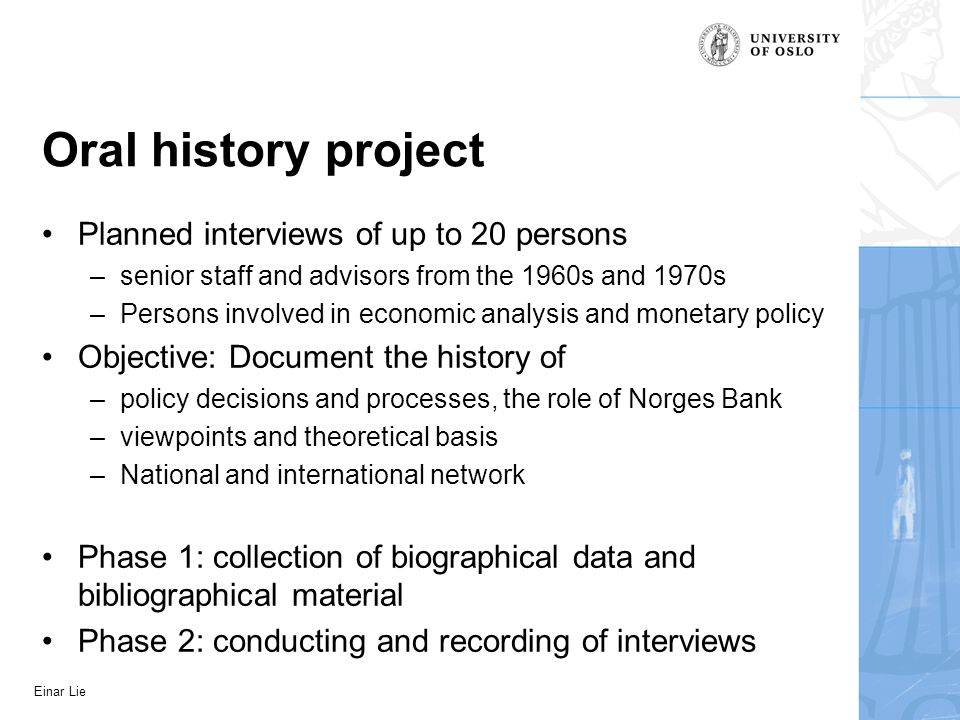 Einar Lie Oral history project Planned interviews of up to 20 persons –senior staff and advisors from the 1960s and 1970s –Persons involved in economi