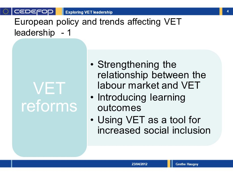 Exploring VET leadership Grethe Haugoy European policy and trends affecting VET leadership - 2 Governance Mergers (affecting school size and complexity) Decentralisation of VET authority Increasing autonomy and networking on local level Increasing sharing of powers with social partners Increasing focus on quality assurance and results New management models New financing models 5 23/04/2012