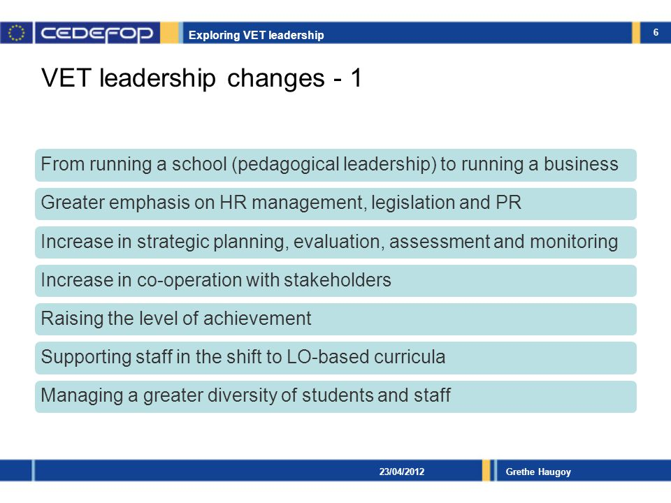 Exploring VET leadership Grethe Haugoy VET leadership changes - 2 Increase in responsibilities and workloadIncrease in distributed leadership, delegationIncreased need for new skills and competences Introduction of performance-based salary and temporary contracts based on objectives Increase in the production of data/reportsGreater visibility of learning outcomes and decrease in authority/status Tackling staff's reform fatigue and experience of loss of professional identity 7 23/04/2012
