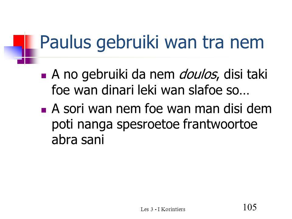 Paulus gebruiki wan tra nem A no gebruiki da nem doulos, disi taki foe wan dinari leki wan slafoe so… A sori wan nem foe wan man disi dem poti nanga spesroetoe frantwoortoe abra sani Les 3 - I Korintiers 105