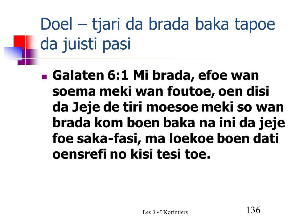 Les 3 - I Korintiers 136 Doel – tjari da brada baka tapoe da juisti pasi Galaten 6:1 Mi brada, efoe wan soema meki wan foutoe, oen disi da Jeje de tiri moesoe meki so wan brada kom boen baka na ini da jeje foe saka-fasi, ma loekoe boen dati oensrefi no kisi tesi toe.