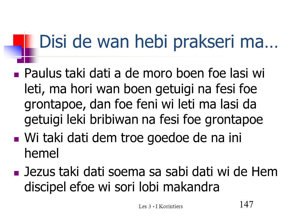 Les 3 - I Korintiers 147 Disi de wan hebi prakseri ma… Paulus taki dati a de moro boen foe lasi wi leti, ma hori wan boen getuigi na fesi foe grontapoe, dan foe feni wi leti ma lasi da getuigi leki bribiwan na fesi foe grontapoe Wi taki dati dem troe goedoe de na ini hemel Jezus taki dati soema sa sabi dati wi de Hem discipel efoe wi sori lobi makandra