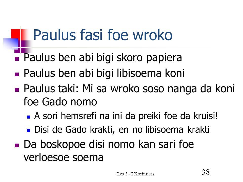 Les 3 - I Korintiers 38 Paulus fasi foe wroko Paulus ben abi bigi skoro papiera Paulus ben abi bigi libisoema koni Paulus taki: Mi sa wroko soso nanga da koni foe Gado nomo A sori hemsrefi na ini da preiki foe da kruisi.