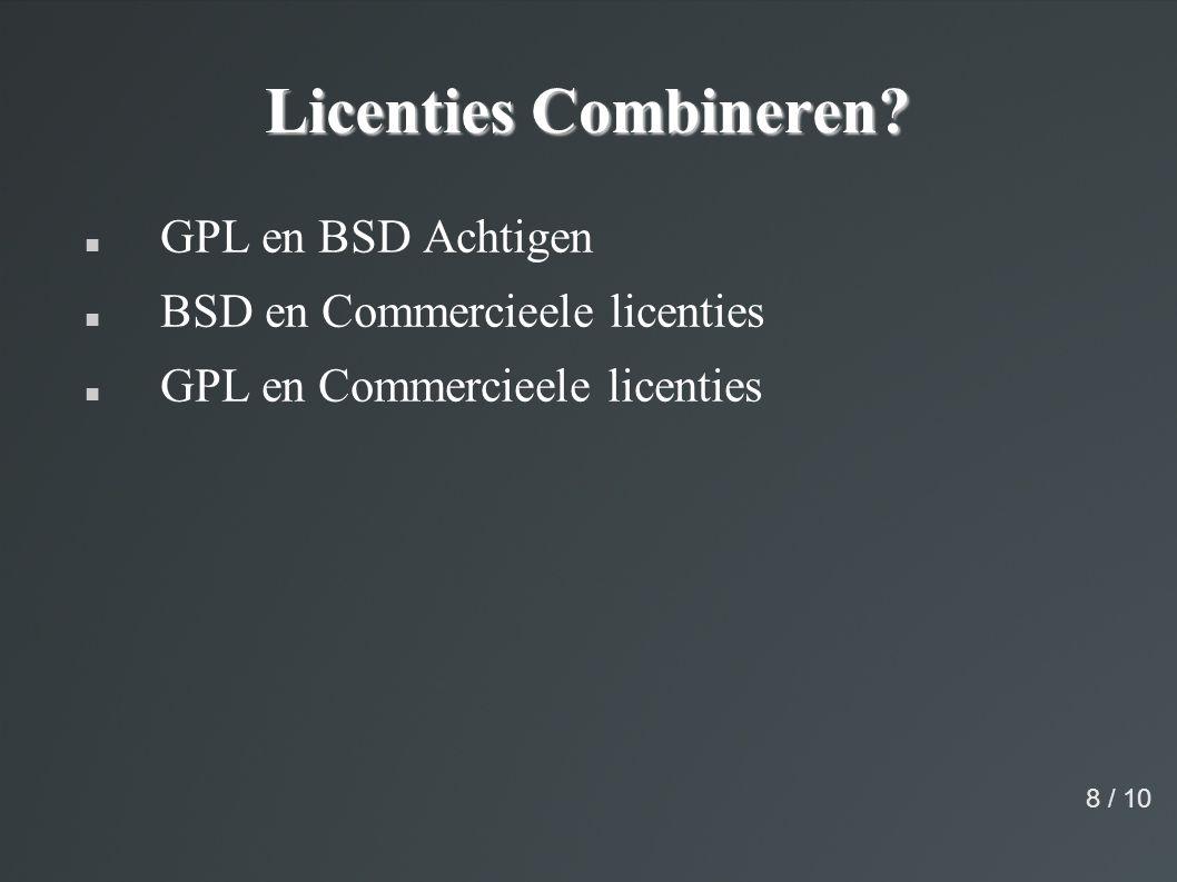 Licenties Combineren? GPL en BSD Achtigen BSD en Commercieele licenties GPL en Commercieele licenties 8 / 10