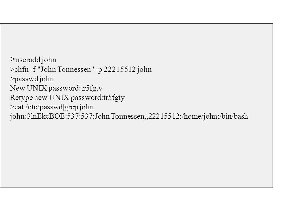 > useradd john >chfn -f John Tonnessen -p 22215512 john >passwd john New UNIX password:tr5fgty Retype new UNIX password:tr5fgty >cat /etc/passwd|grep john john:3lnEkcBOE:537:537:John Tonnessen,,22215512:/home/john:/bin/bash