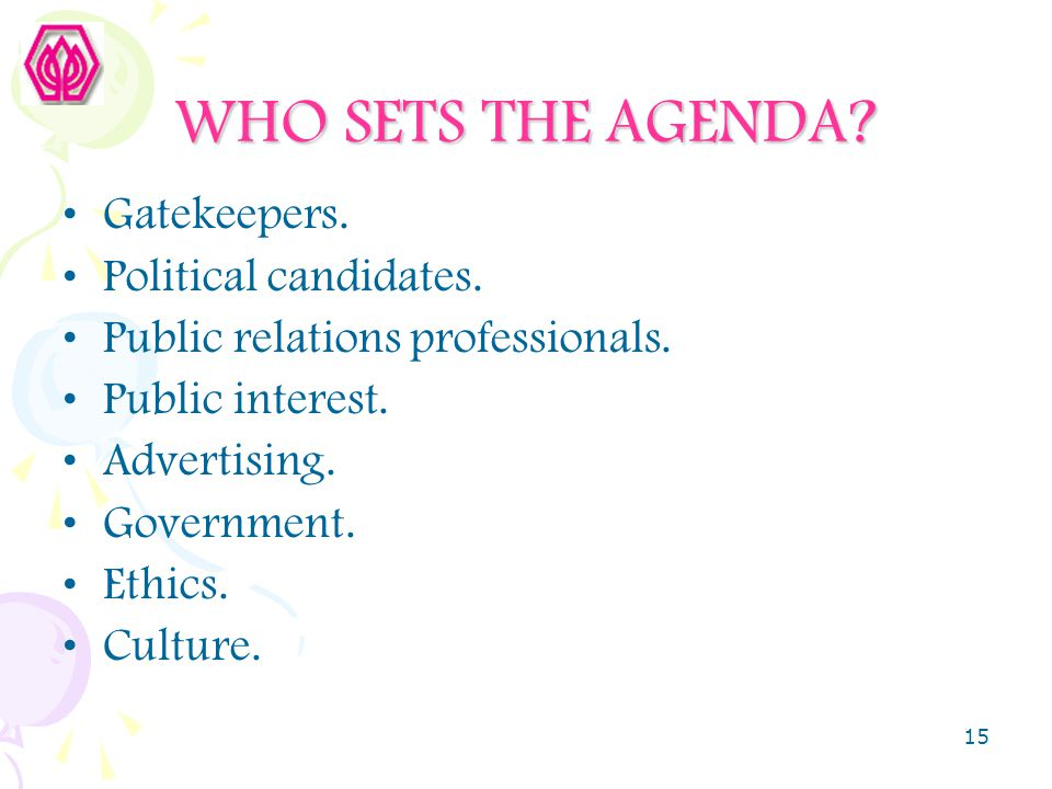 15 WHO SETS THE AGENDA? Gatekeepers. Political candidates. Public relations professionals. Public interest. Advertising. Government. Ethics. Culture.