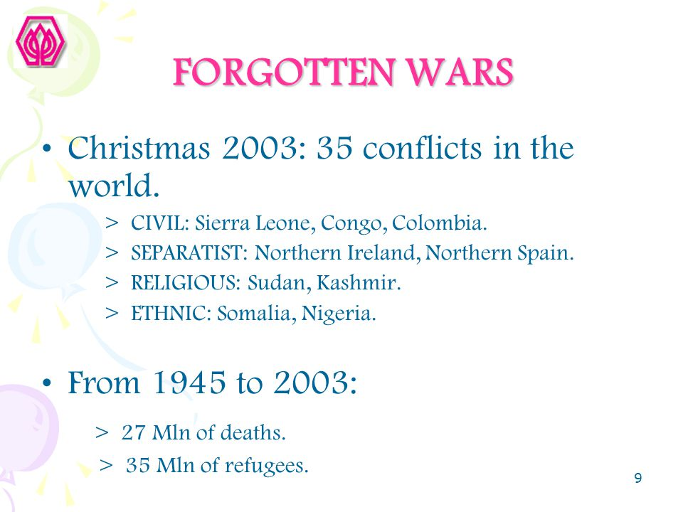 9 FORGOTTEN WARS Christmas 2003: 35 conflicts in the world. > CIVIL: Sierra Leone, Congo, Colombia. > SEPARATIST: Northern Ireland, Northern Spain. >