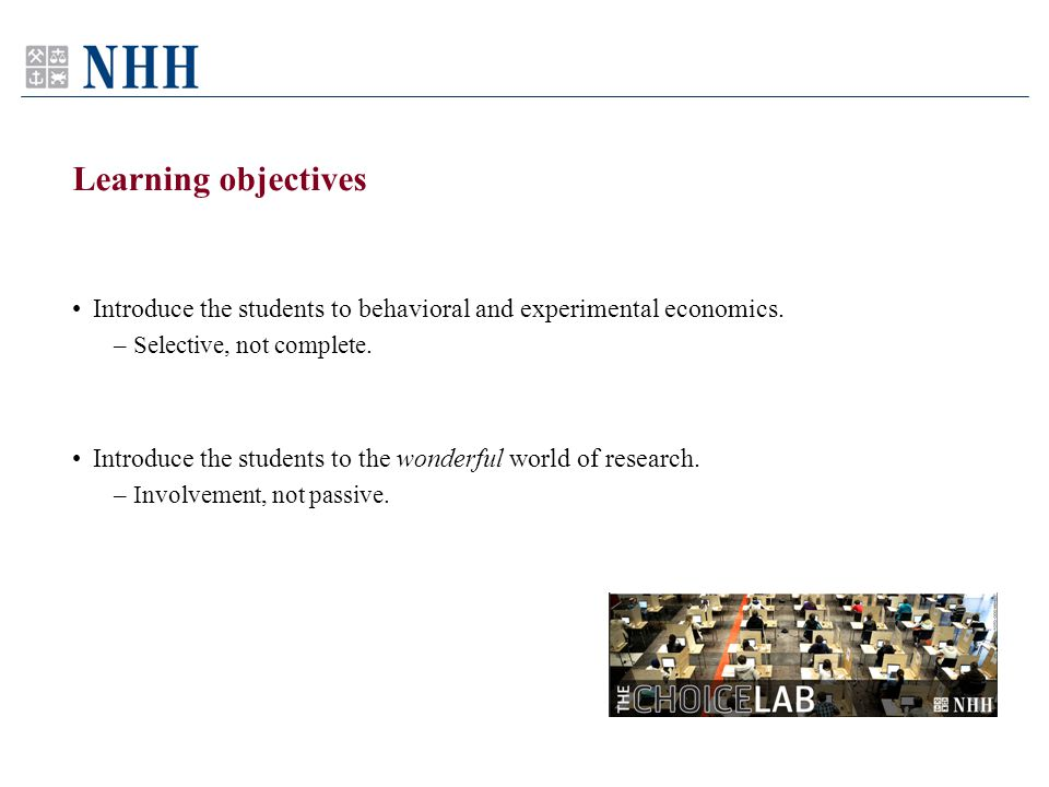 Learning objectives Introduce the students to behavioral and experimental economics. –Selective, not complete. Introduce the students to the wonderful