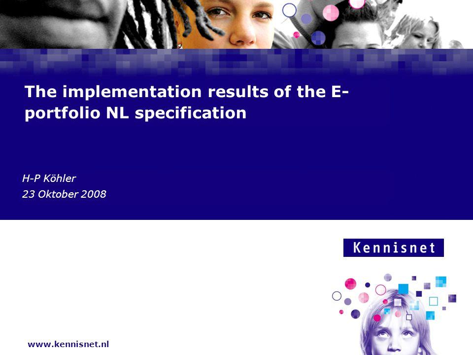 www.kennisnet.nl Naam van de Auteur 7 januari 2008 The implementation results of the E- portfolio NL specification H-P Köhler 23 Oktober 2008