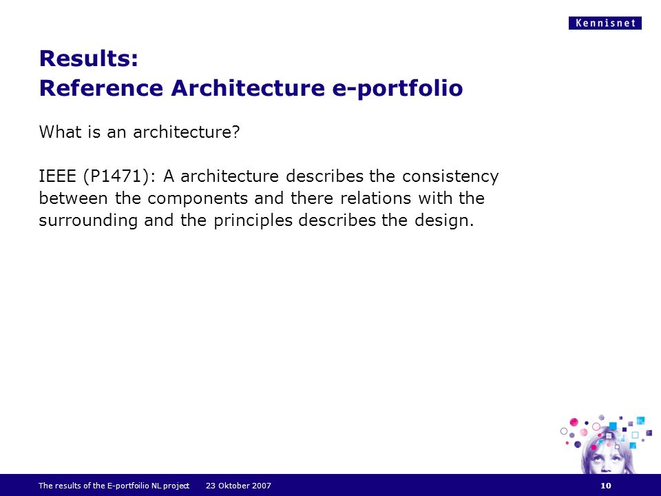 The results of the E-portfoilio NL project 23 Oktober 2007 Results: Reference Architecture e-portfolio What is an architecture.