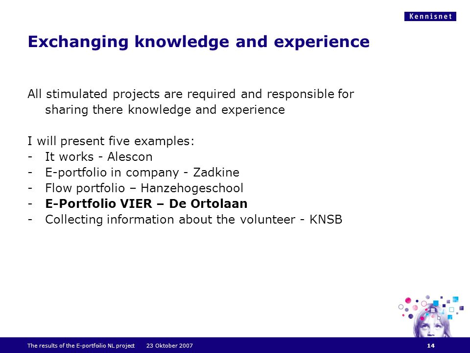 Exchanging knowledge and experience All stimulated projects are required and responsible for sharing there knowledge and experience I will present five examples: -It works - Alescon -E-portfolio in company - Zadkine -Flow portfolio – Hanzehogeschool -E-Portfolio VIER – De Ortolaan -Collecting information about the volunteer - KNSB The results of the E-portfoilio NL project 23 Oktober 200714